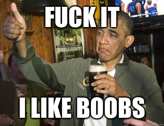 Fuck it I like boobs - Fuck it I like boobs  Upvoting Obama