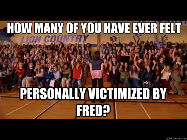 how many of you have ever felt personally victimized by Fred?