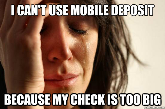 I can't use mobile deposit because my check is too big - I can't use mobile deposit because my check is too big  First World Problems