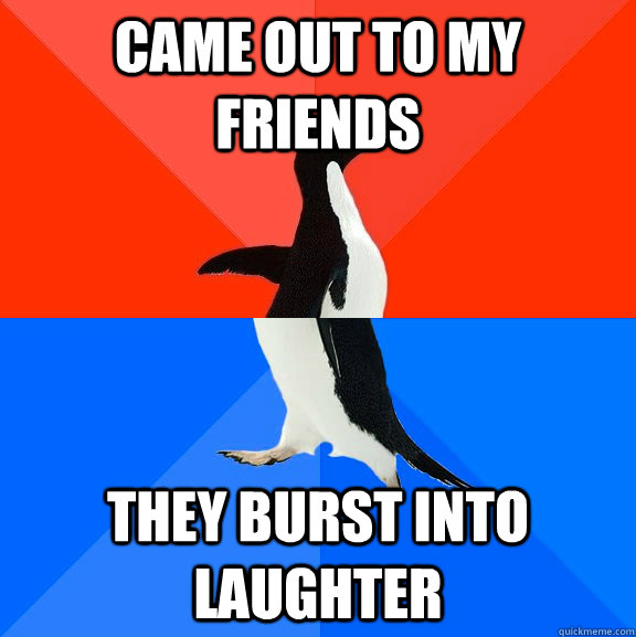 Came out to my friends They burst into laughter - Came out to my friends They burst into laughter  Socially Awesome Awkward Penguin