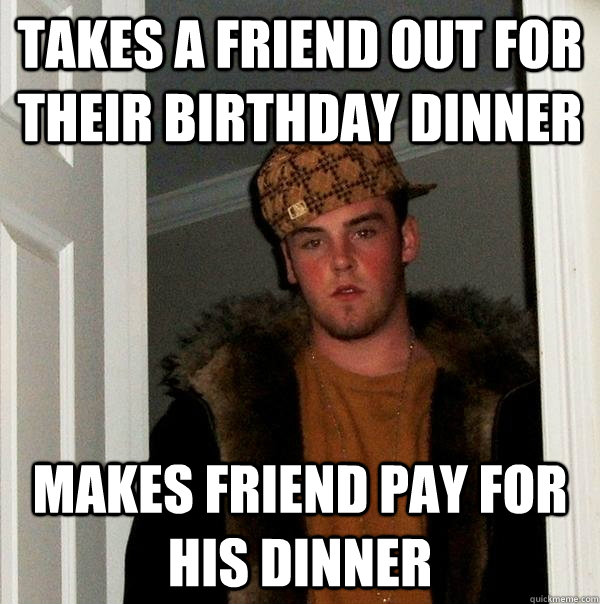 Takes a friend out for their birthday dinner makes friend pay for his dinner - Takes a friend out for their birthday dinner makes friend pay for his dinner  Scumbag Steve