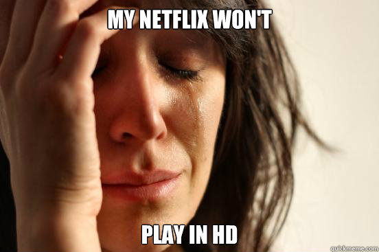 My netflix won't play in hd - My netflix won't play in hd  First World Problems