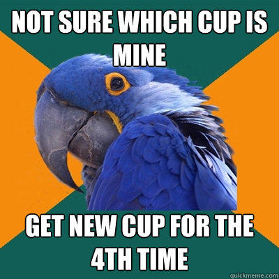 Not sure which cup is mine get new cup for the 4th time - Not sure which cup is mine get new cup for the 4th time  Paranoid Parrot