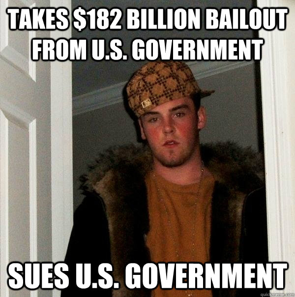 Takes $182 billion bailout from U.S. government  Sues U.S. government  - Takes $182 billion bailout from U.S. government  Sues U.S. government   Scumbag Steve