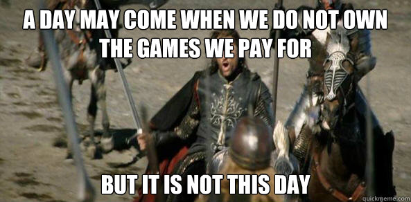A Day may come when we do not own the games we pay for But it is not this day