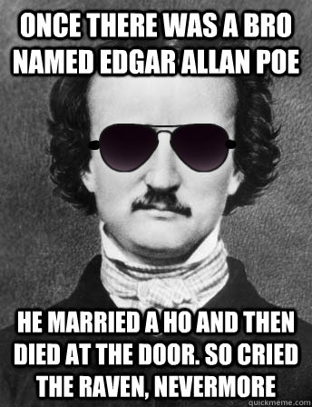 once there was a bro named edgar allan poe he married a ho and then died at the door. So cried the raven, nevermore