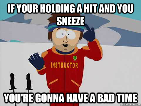 if your holding a hit and you sneeze you're gonna have a bad time - if your holding a hit and you sneeze you're gonna have a bad time  Youre gonna have a bad time