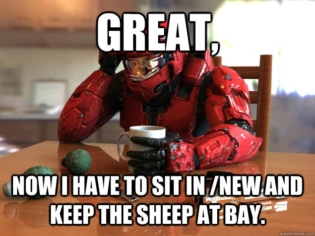 Great, Now i have to sit in /new and keep the sheep at bay. - Great, Now i have to sit in /new and keep the sheep at bay.  First World Halo Problems