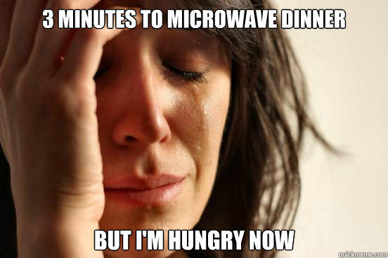 3 minutes to microwave dinner but I'm hungry now - 3 minutes to microwave dinner but I'm hungry now  First World Problems