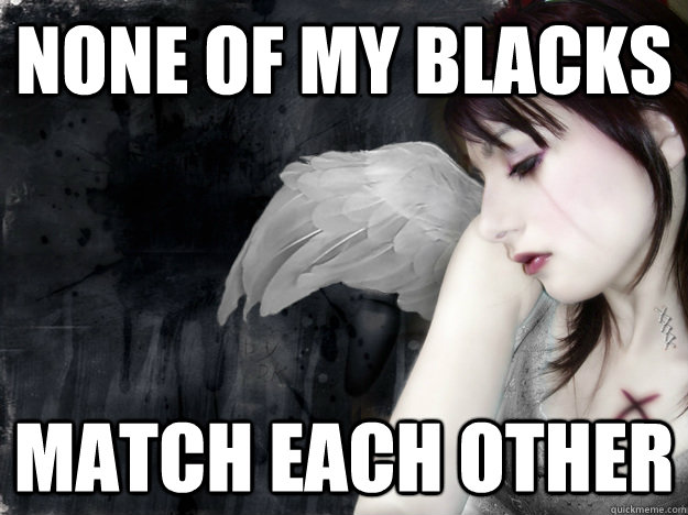 None of my blacks match each other