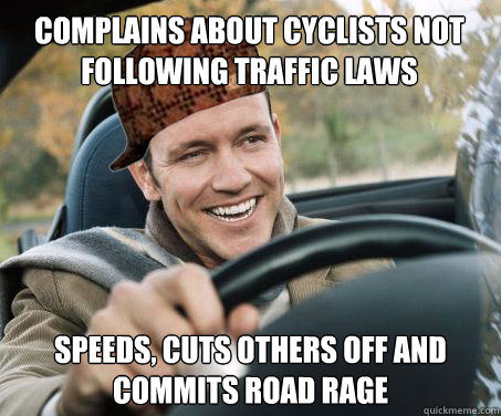 Complains about cyclists not following traffic laws speeds, cuts others off and commits road rage - Complains about cyclists not following traffic laws speeds, cuts others off and commits road rage  SCUMBAG DRIVER