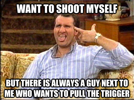 want to shoot myself but there is always a guy next to me who wants to pull the trigger  Shoot myself