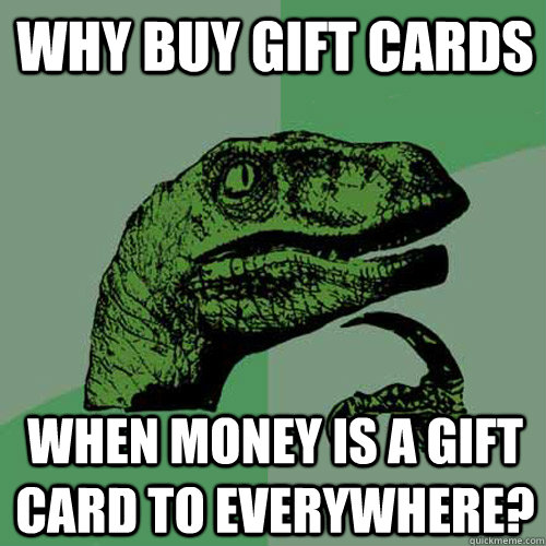 why buy gift cards when money is a gift card to everywhere? - why buy gift cards when money is a gift card to everywhere?  Philosoraptor