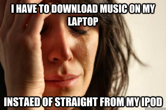 I have to download music on my laptop instaed of straight from my ipod - I have to download music on my laptop instaed of straight from my ipod  First World Problems