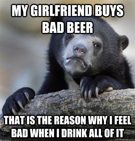 My girlfriend buys bad beer that is the reason why I feel bad when I drink all of it - My girlfriend buys bad beer that is the reason why I feel bad when I drink all of it  confessionbear