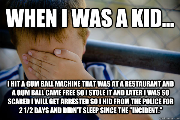 WHEN I WAS A KID... I hit a gum ball machine that was at a restaurant and a gum ball came free so I stole it and later I was so scared I will get arrested so I hid from the police for 2 1/2 days and didn't sleep since the