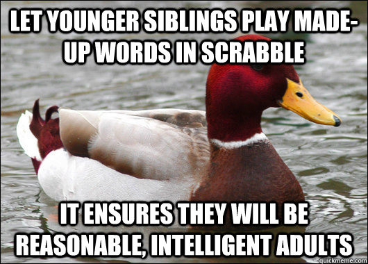 Let younger siblings play made-up words in Scrabble it ensures they will be reasonable, intelligent adults - Let younger siblings play made-up words in Scrabble it ensures they will be reasonable, intelligent adults  Malicious Advice Mallard