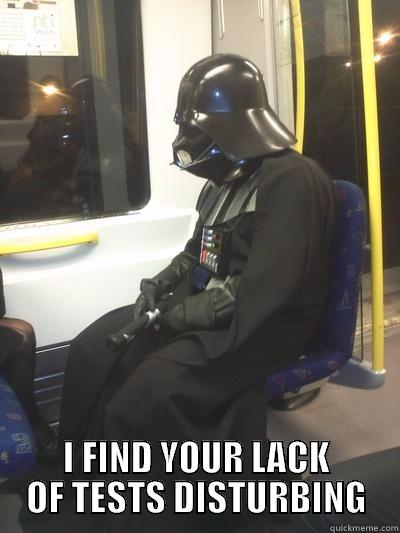 I FIND YOUR LACK OF TESTS DISTURBING Sad Vader