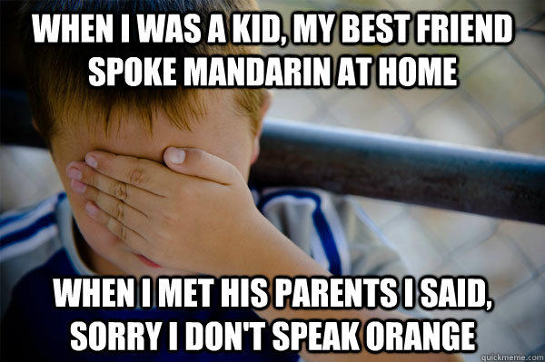 When I was a kid, my best friend spoke mandarin at home when I met his parents I said, sorry I don't speak orange - When I was a kid, my best friend spoke mandarin at home when I met his parents I said, sorry I don't speak orange  Confession kid