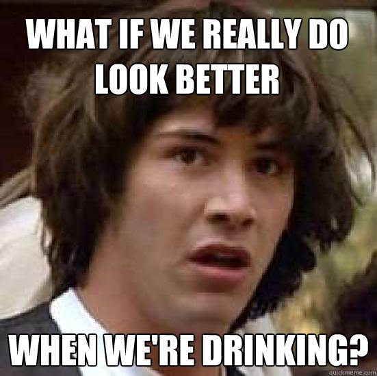 What if we really do look better when we're drinking? - What if we really do look better when we're drinking?  conspiracy keanu
