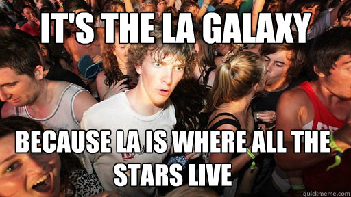 it's the LA galaxy because la is where all the stars live - it's the LA galaxy because la is where all the stars live  Sudden Clarity Clarence