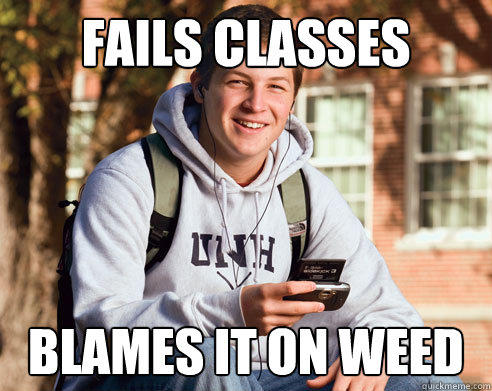 fails classes blames it on weed - fails classes blames it on weed  College Freshman