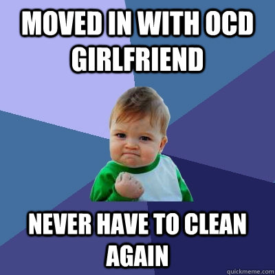 Moved in with OCD Girlfriend Never have to clean again - Moved in with OCD Girlfriend Never have to clean again  Success Kid