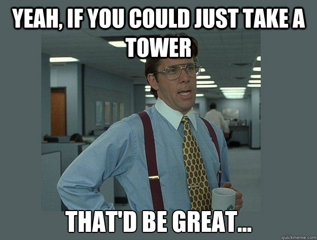 Yeah, if you could just take a tower That'd be great... - Yeah, if you could just take a tower That'd be great...  Office Space Lumbergh