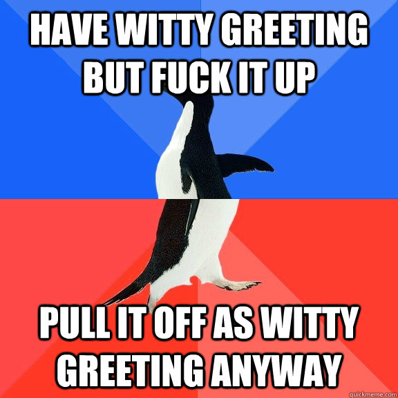 have witty greeting but fuck it up pull it off as witty greeting anyway - have witty greeting but fuck it up pull it off as witty greeting anyway  Socially Awkward Awesome Penguin