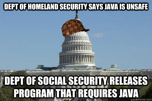 Dept of Homeland Security says JAVA is unsafe Dept of Social Security releases program that requires JAVA - Dept of Homeland Security says JAVA is unsafe Dept of Social Security releases program that requires JAVA  Scumbag Government