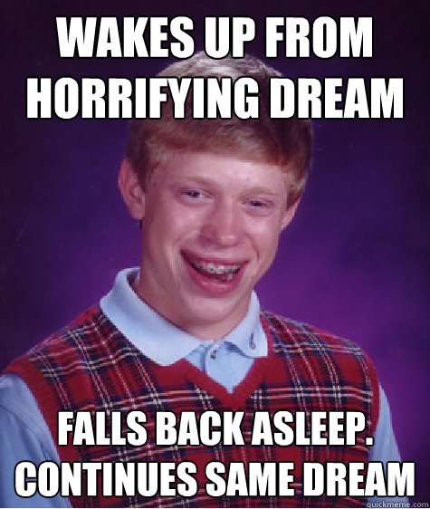 wakes up from horrifying dream Falls back asleep. continues same dream - wakes up from horrifying dream Falls back asleep. continues same dream  Bad Luck Brian