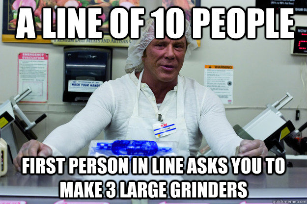 A line of 10 people  First person in line asks you to make 3 large grinders