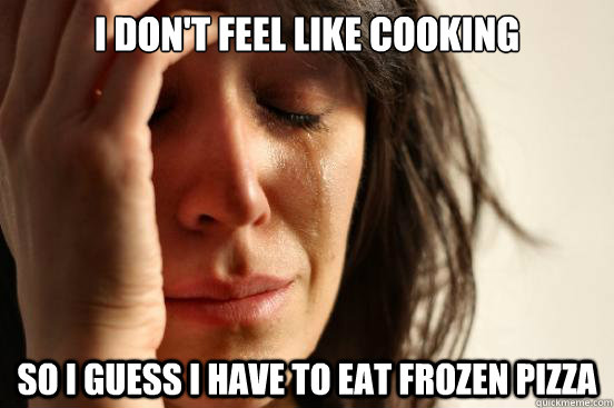 I don't feel like cooking  so i guess I have to eat frozen pizza - I don't feel like cooking  so i guess I have to eat frozen pizza  First World Problems