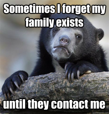 Sometimes I forget my family exists until they contact me - Sometimes I forget my family exists until they contact me  Confession Bear