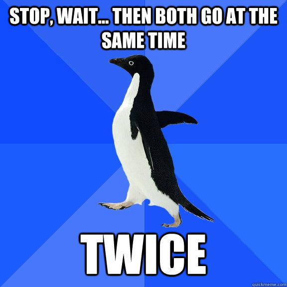 Stop, wait... then both go at the same time twice - Stop, wait... then both go at the same time twice  Socially Awkward Penguin