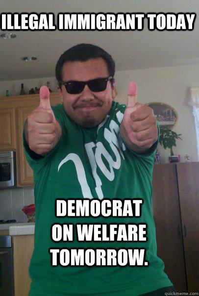 Illegal immigrant today Democrat on welfare tomorrow.
