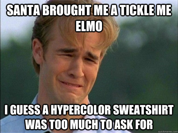 Santa brought me a tickle me elmo I guess a hypercolor sweatshirt was too much to ask for - Santa brought me a tickle me elmo I guess a hypercolor sweatshirt was too much to ask for  1990s Problems