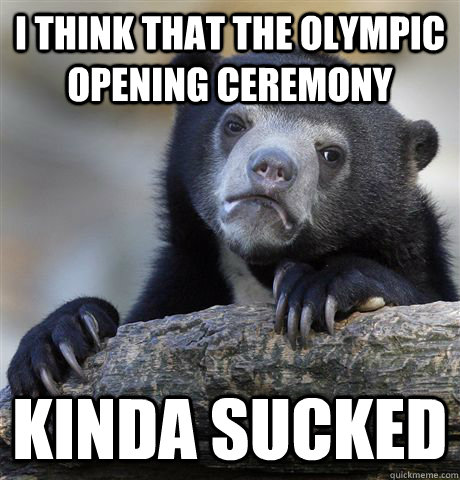 I think that the Olympic opening ceremony Kinda sucked  Confession Bear