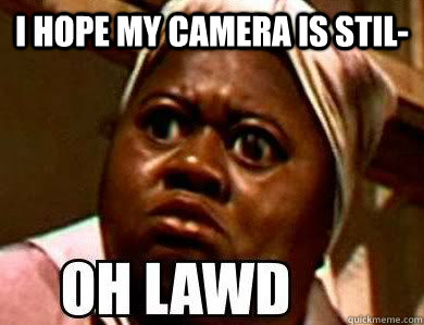 I hope my camera is stil-