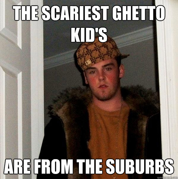 the scariest ghetto kid's are from the suburbs - the scariest ghetto kid's are from the suburbs  Scumbag Steve