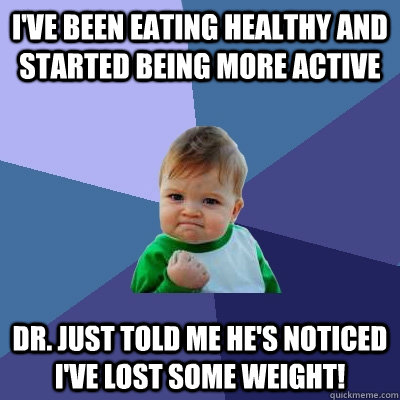 I've been eating healthy and started being more active Dr. just told me he's noticed I've lost some weight! - I've been eating healthy and started being more active Dr. just told me he's noticed I've lost some weight!  Success Kid