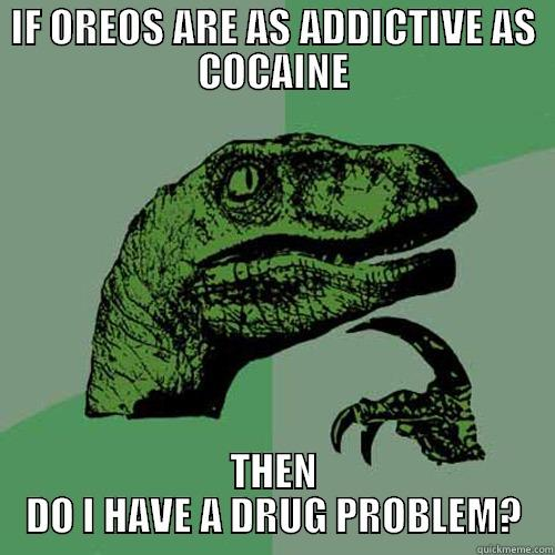 IF OREOS ARE AS ADDICTIVE AS COCAINE THEN DO I HAVE A DRUG PROBLEM? Philosoraptor