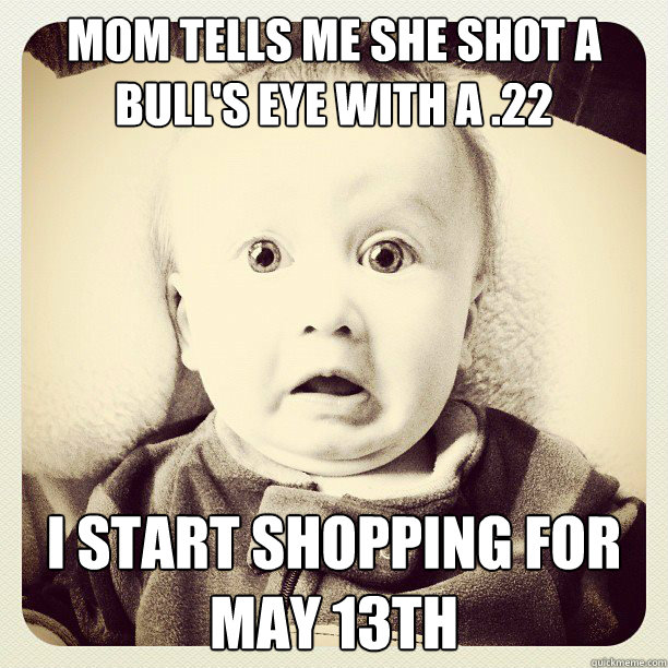 Mom tells me she shot a bull's eye with a .22 I start shopping for May 13th