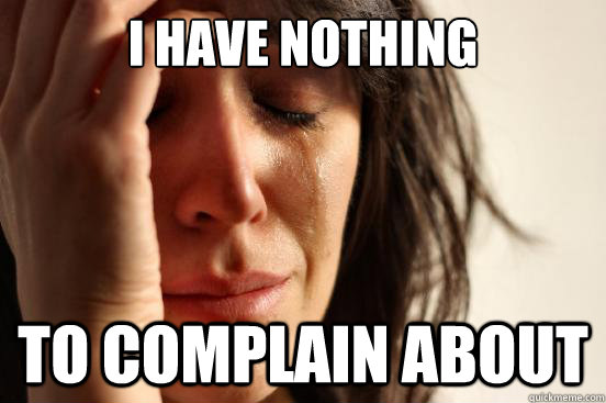 I have nothing To complain about - I have nothing To complain about  First World Problems