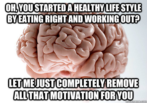 Oh, you started a healthy life style by eating right and working out? Let me just completely remove all that motivation for you - Oh, you started a healthy life style by eating right and working out? Let me just completely remove all that motivation for you  Scumbag Brain