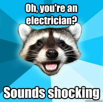 Oh, you're an electrician? Sounds shocking