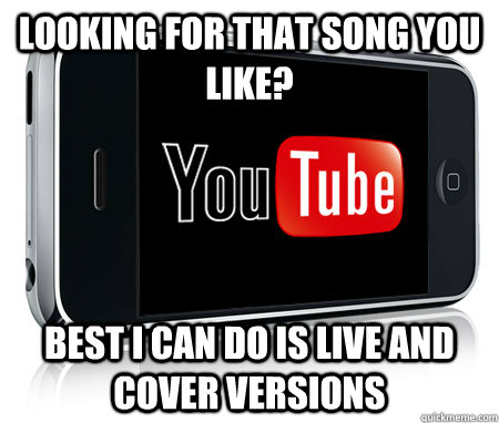 Looking for that song you like? best i can do is live and cover versions - Looking for that song you like? best i can do is live and cover versions  Scumbag Youtube App