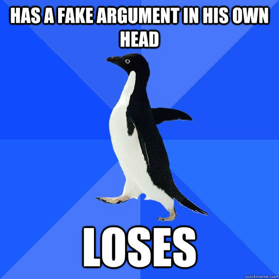 has a fake argument in his own head loses - has a fake argument in his own head loses  Socially Awkward Penguin