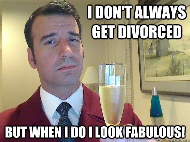 I don't always get divorced  but when I do I look fabulous!
