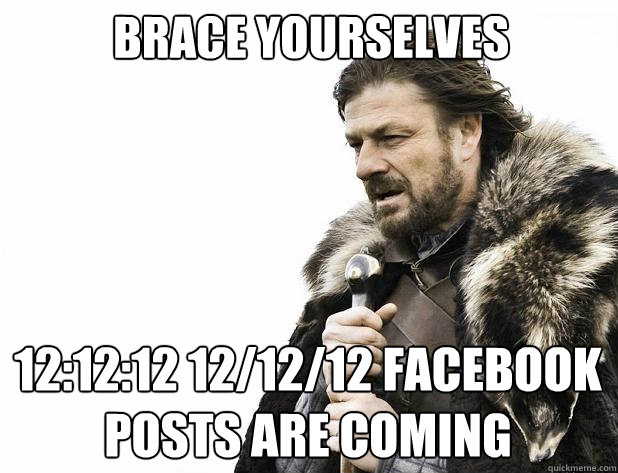 Brace yourselves 12:12:12 12/12/12 facebook posts are coming